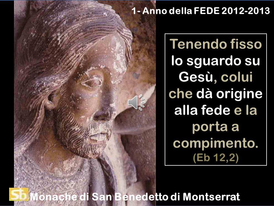 1- Anno della FEDE 2012-2013 Tenendo fisso lo sguardo su Gesù, colui che dà origine alla fede e la porta a compimento. (Eb 12,2)