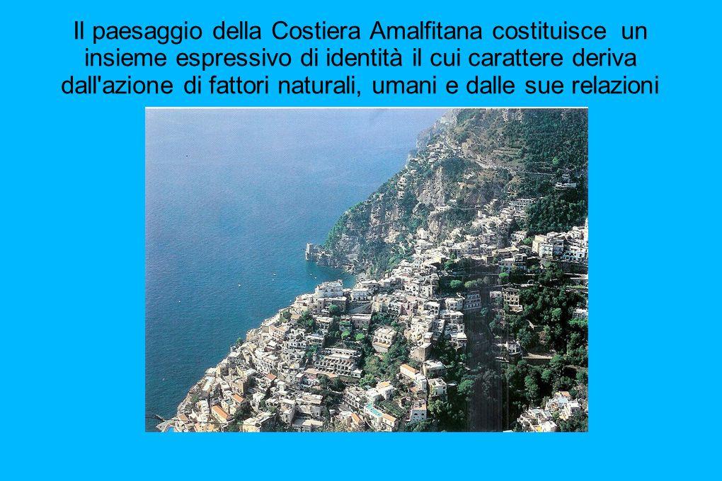 Il paesaggio della Costiera Amalfitana costituisce un insieme espressivo di identità il cui carattere deriva dall azione di fattori naturali, umani e dalle sue relazioni