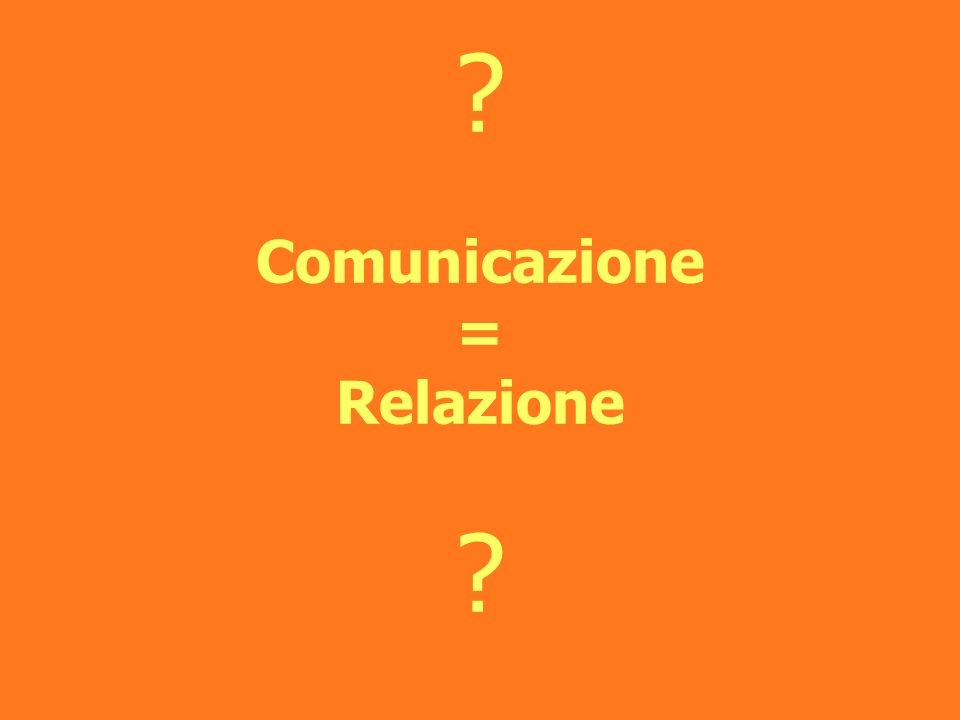 Comunicazione = Relazione