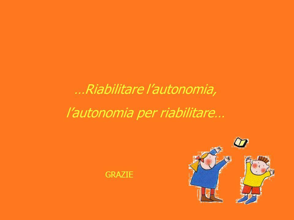 …Riabilitare l'autonomia, l'autonomia per riabilitare…