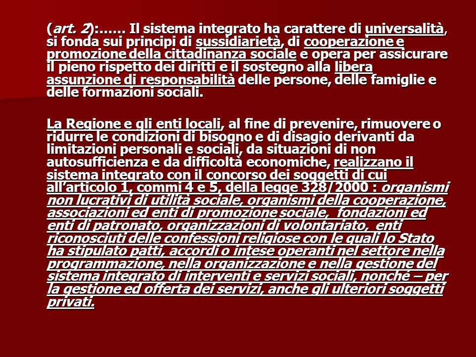 (art. 2):…… Il sistema integrato ha carattere di universalità, si fonda sui principi di sussidiarietà, di cooperazione e promozione della cittadinanza sociale e opera per assicurare il pieno rispetto dei diritti e il sostegno alla libera assunzione di responsabilità delle persone, delle famiglie e delle formazioni sociali.