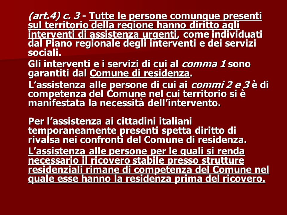 (art.4) c. 3 - Tutte le persone comunque presenti sul territorio della regione hanno diritto agli interventi di assistenza urgenti, come individuati dal Piano regionale degli interventi e dei servizi sociali.