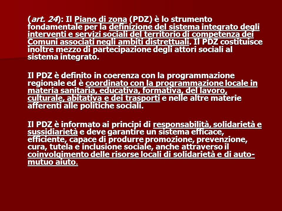(art. 24): Il Piano di zona (PDZ) è lo strumento fondamentale per la definizione del sistema integrato degli interventi e servizi sociali del territorio di competenza dei Comuni associati negli ambiti distrettuali. Il PDZ costituisce inoltre mezzo di partecipazione degli attori sociali al sistema integrato.