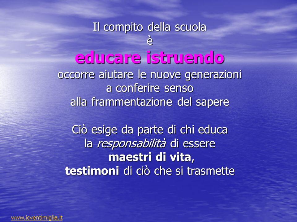 Il compito della scuola è educare istruendo occorre aiutare le nuove generazioni a conferire senso alla frammentazione del sapere Ciò esige da parte di chi educa la responsabilità di essere maestri di vita, testimoni di ciò che si trasmette