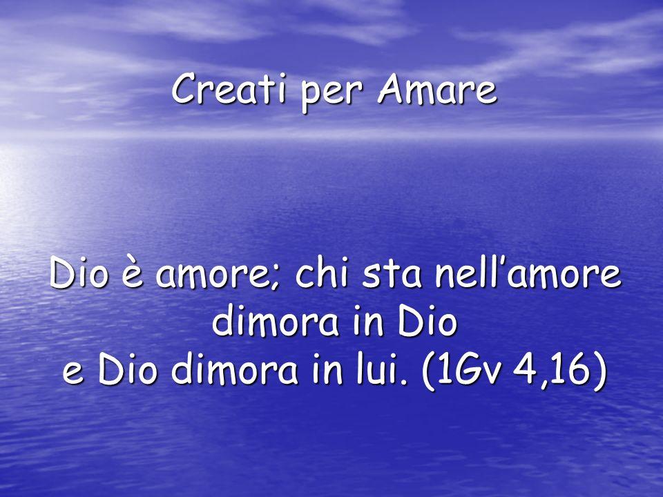 Creati per Amare Dio è amore; chi sta nell'amore dimora in Dio e Dio dimora in lui. (1Gv 4,16)