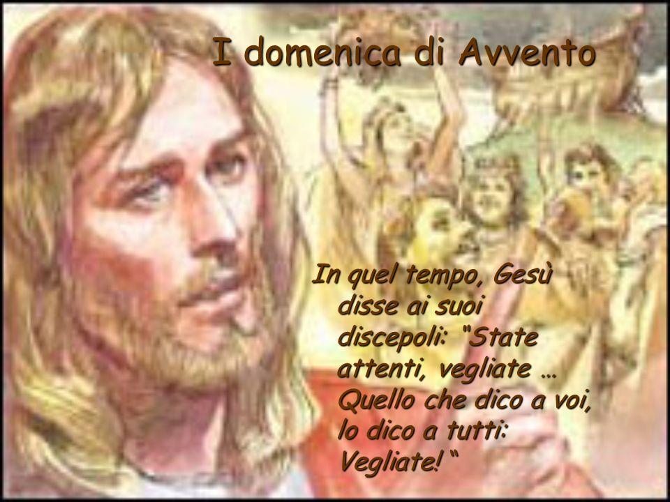 I domenica di Avvento In quel tempo, Gesù disse ai suoi discepoli: State attenti, vegliate … Quello che dico a voi, lo dico a tutti: Vegliate.