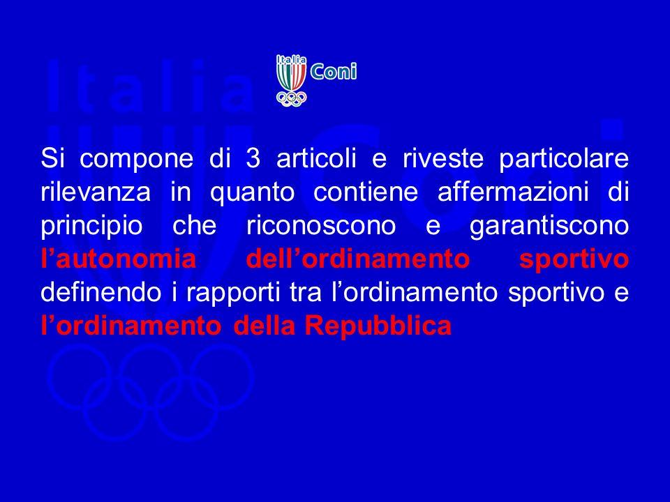Si compone di 3 articoli e riveste particolare rilevanza in quanto contiene affermazioni di principio che riconoscono e garantiscono l'autonomia dell'ordinamento sportivo definendo i rapporti tra l'ordinamento sportivo e l'ordinamento della Repubblica