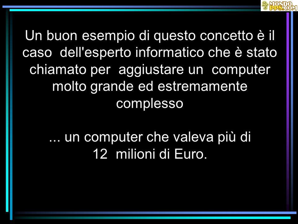 Un buon esempio di questo concetto è il caso dell esperto informatico che è stato chiamato per aggiustare un computer molto grande ed estremamente complesso ...