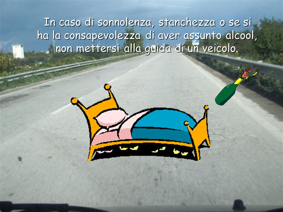 In caso di sonnolenza, stanchezza o se si ha la consapevolezza di aver assunto alcool, non mettersi alla guida di un veicolo.