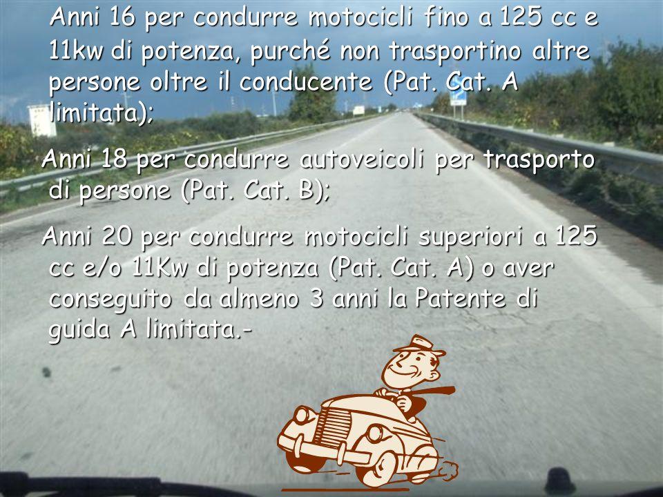 Anni 16 per condurre motocicli fino a 125 cc e 11kw di potenza, purché non trasportino altre persone oltre il conducente (Pat. Cat. A limitata);