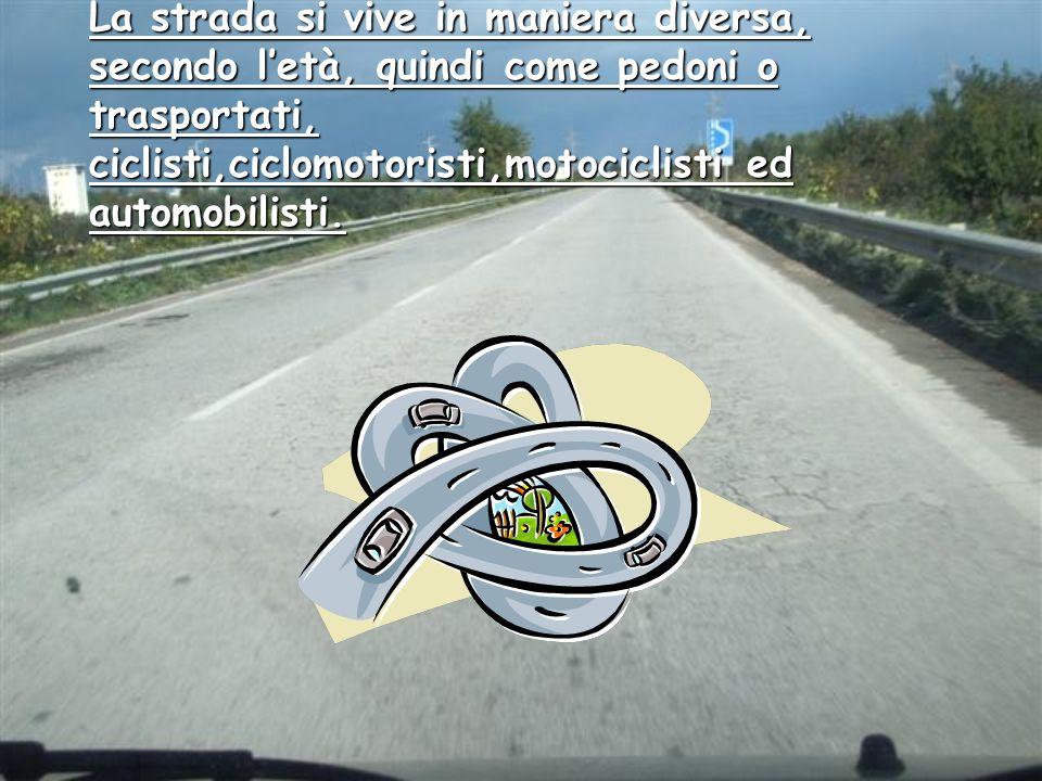 La strada si vive in maniera diversa, secondo l'età, quindi come pedoni o trasportati, ciclisti,ciclomotoristi,motociclisti ed automobilisti.