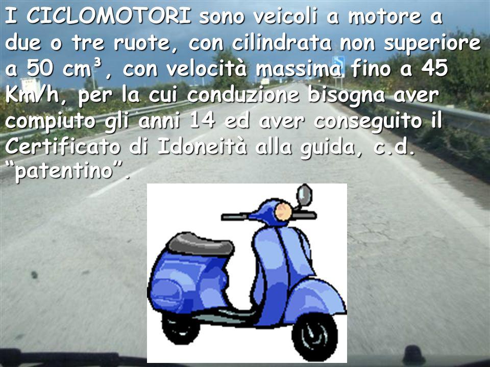 I CICLOMOTORI sono veicoli a motore a due o tre ruote, con cilindrata non superiore a 50 cm³, con velocità massima fino a 45 Km/h, per la cui conduzione bisogna aver compiuto gli anni 14 ed aver conseguito il Certificato di Idoneità alla guida, c.d.