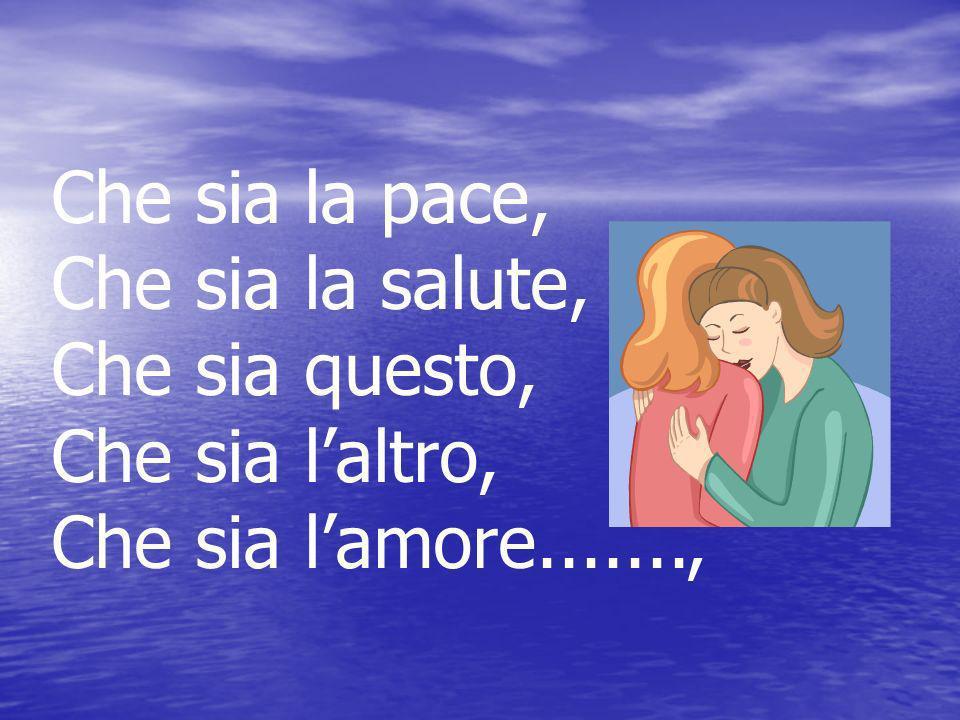 Che sia la pace, Che sia la salute, Che sia questo, Che sia l'altro, Che sia l'amore.......,