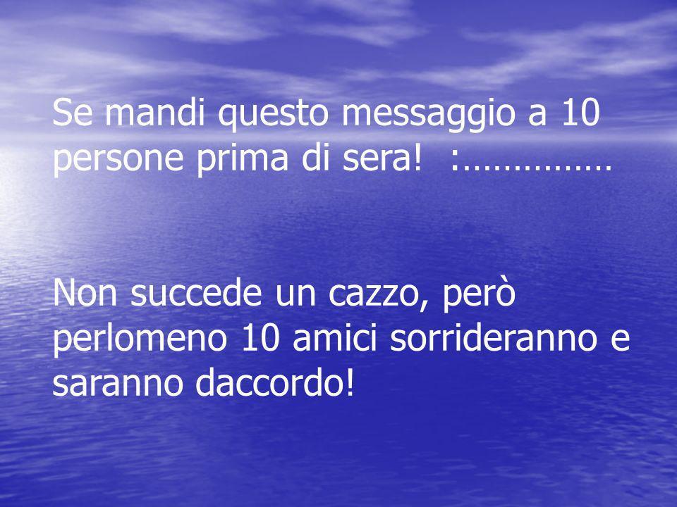 Se mandi questo messaggio a 10 persone prima di sera! :……………