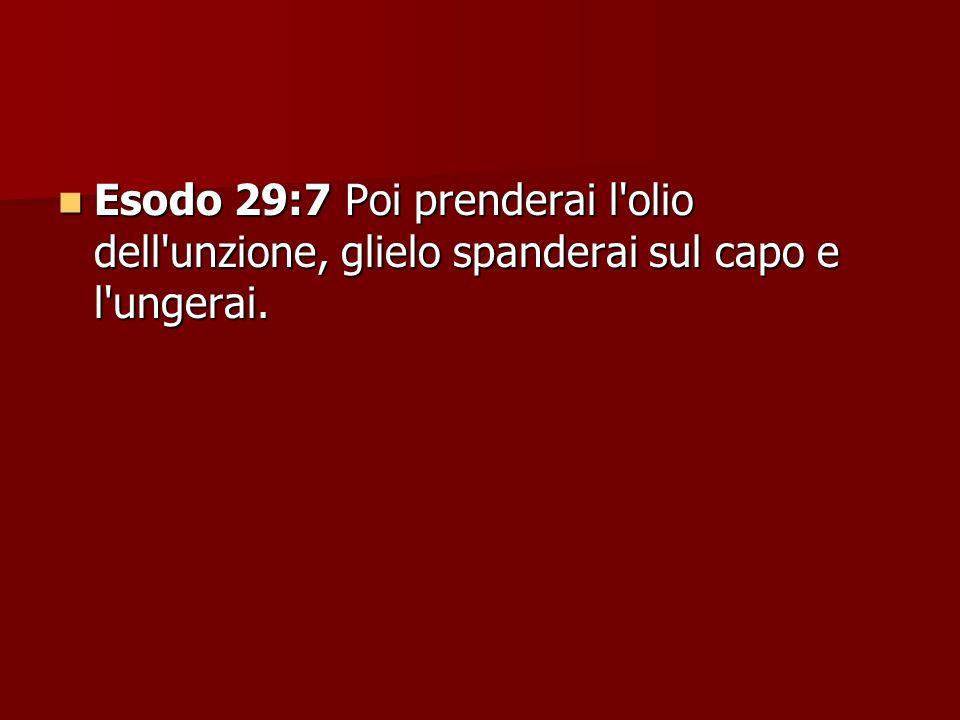Esodo 29:7 Poi prenderai l olio dell unzione, glielo spanderai sul capo e l ungerai.