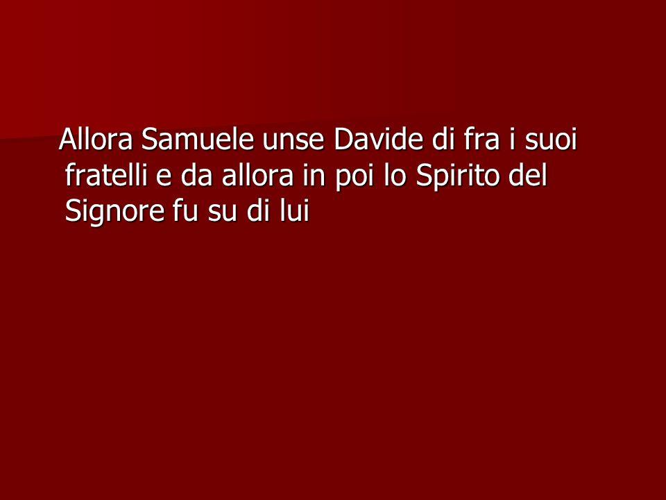 Allora Samuele unse Davide di fra i suoi fratelli e da allora in poi lo Spirito del Signore fu su di lui