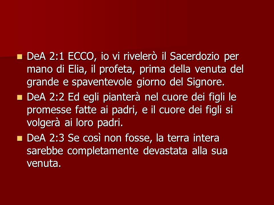 DeA 2:1 ECCO, io vi rivelerò il Sacerdozio per mano di Elia, il profeta, prima della venuta del grande e spaventevole giorno del Signore.