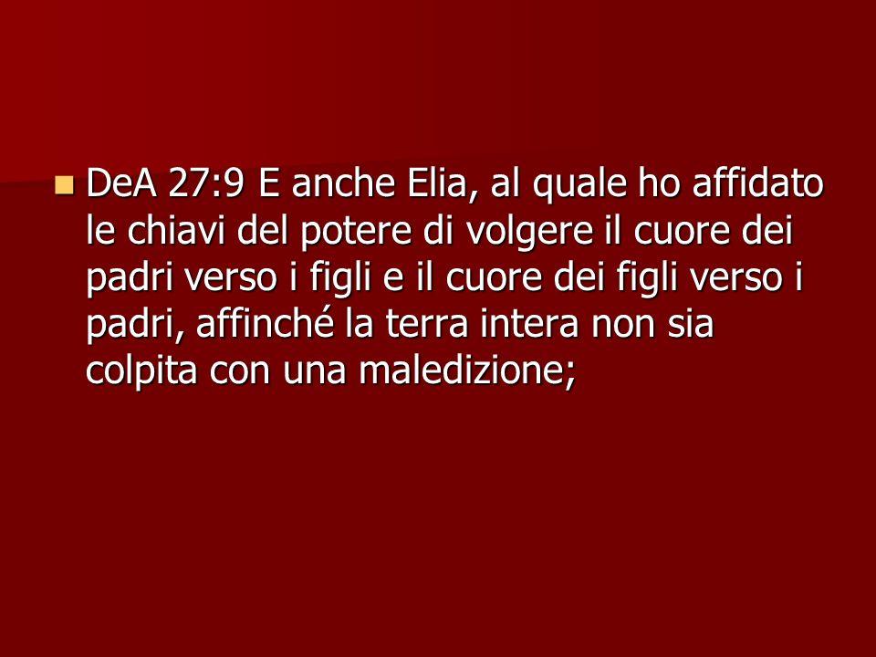 DeA 27:9 E anche Elia, al quale ho affidato le chiavi del potere di volgere il cuore dei padri verso i figli e il cuore dei figli verso i padri, affinché la terra intera non sia colpita con una maledizione;