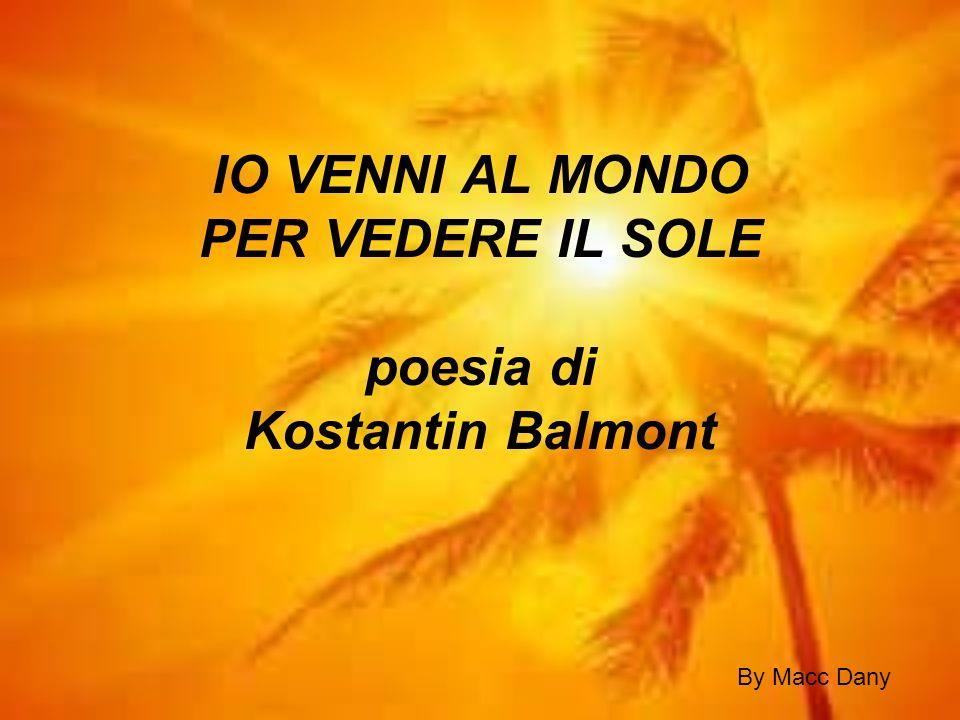 IO VENNI AL MONDO PER VEDERE IL SOLE poesia di Kostantin Balmont