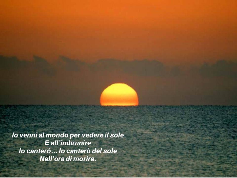 Io venni al mondo per vedere il sole Io canterò… Io canterò del sole