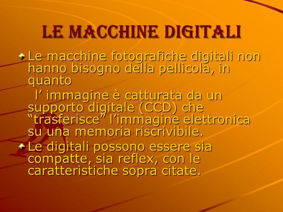Le macchine digitali Le macchine fotografiche digitali non hanno bisogno della pellicola, in quanto.