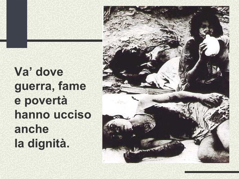 Va' dove guerra, fame e povertà hanno ucciso anche la dignità.