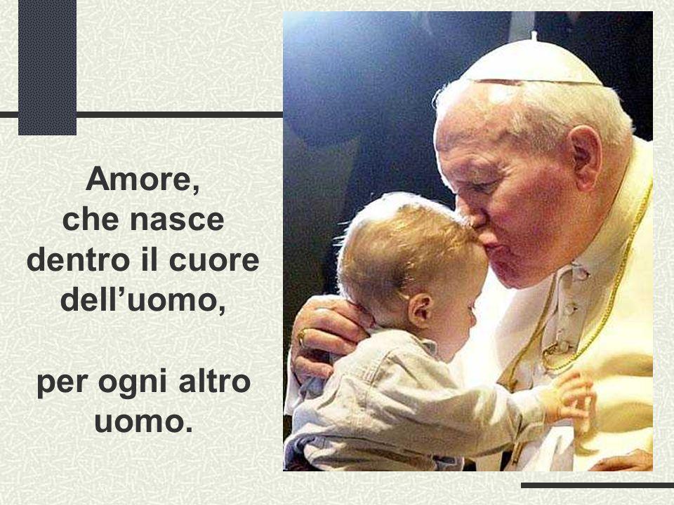 Amore, che nasce dentro il cuore dell'uomo, per ogni altro uomo.