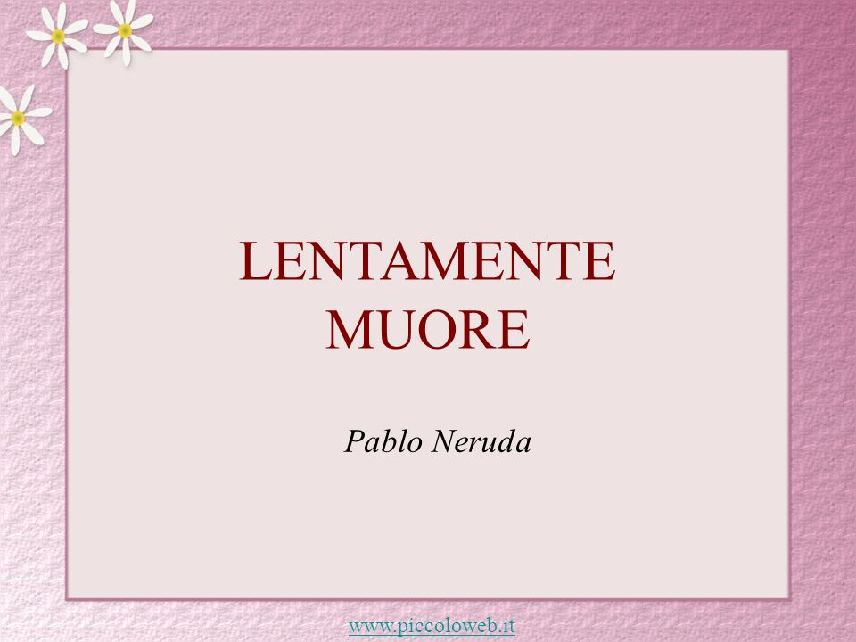 LENTAMENTE MUORE Pablo Neruda www.piccoloweb.it