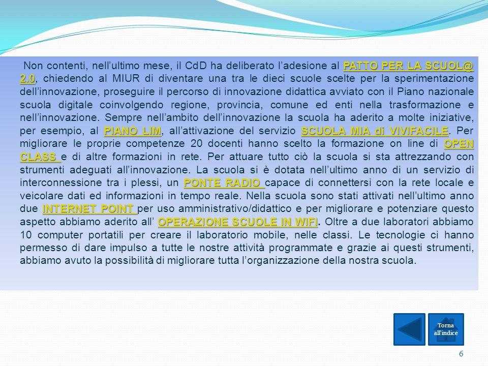 Non contenti, nell'ultimo mese, il CdD ha deliberato l'adesione al PATTO PER LA SCUOL@ 2.0, chiedendo al MIUR di diventare una tra le dieci scuole scelte per la sperimentazione dell'innovazione, proseguire il percorso di innovazione didattica avviato con il Piano nazionale scuola digitale coinvolgendo regione, provincia, comune ed enti nella trasformazione e nell'innovazione. Sempre nell'ambito dell'innovazione la scuola ha aderito a molte iniziative, per esempio, al PIANO LIM, all'attivazione del servizio SCUOLA MIA di VIVIFACILE. Per migliorare le proprie competenze 20 docenti hanno scelto la formazione on line di OPEN CLASS e di altre formazioni in rete. Per attuare tutto ciò la scuola si sta attrezzando con strumenti adeguati all'innovazione. La scuola si è dotata nell'ultimo anno di un servizio di interconnessione tra i plessi, un PONTE RADIO capace di connettersi con la rete locale e veicolare dati ed informazioni in tempo reale. Nella scuola sono stati attivati nell'ultimo anno due INTERNET POINT per uso amministrativo/didattico e per migliorare e potenziare questo aspetto abbiamo aderito all' OPERAZIONE SCUOLE IN WIFI. Oltre a due laboratori abbiamo 10 computer portatili per creare il laboratorio mobile, nelle classi. Le tecnologie ci hanno permesso di dare impulso a tutte le nostre attività programmate e grazie ai questi strumenti, abbiamo avuto la possibilità di migliorare tutta l'organizzazione della nostra scuola.