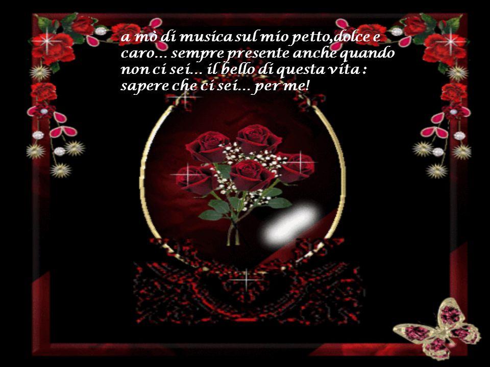 a mò di musica sul mio petto,dolce e caro… sempre presente anche quando non ci sei… il bello di questa vita : sapere che ci sei… per me!