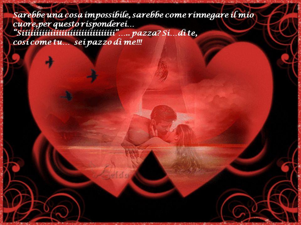 Sarebbe una cosa impossibile, sarebbe come rinnegare il mio cuore,per questo risponderei…