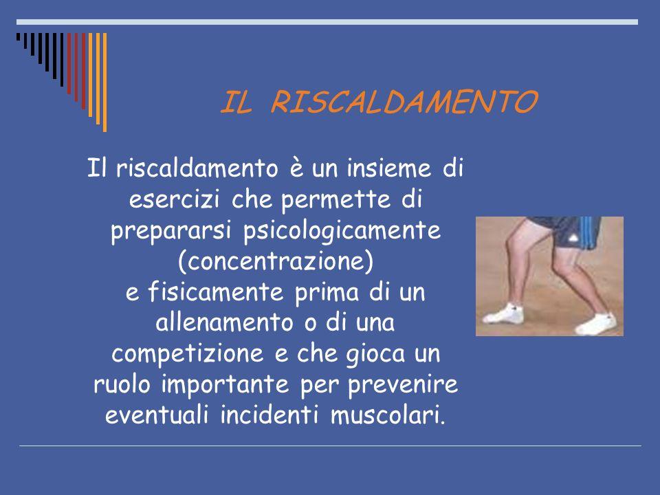 IL RISCALDAMENTO Il riscaldamento è un insieme di esercizi che permette di prepararsi psicologicamente (concentrazione)