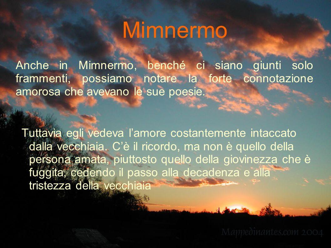 Mimnermo Anche in Mimnermo, benché ci siano giunti solo frammenti, possiamo notare la forte connotazione amorosa che avevano le sue poesie.