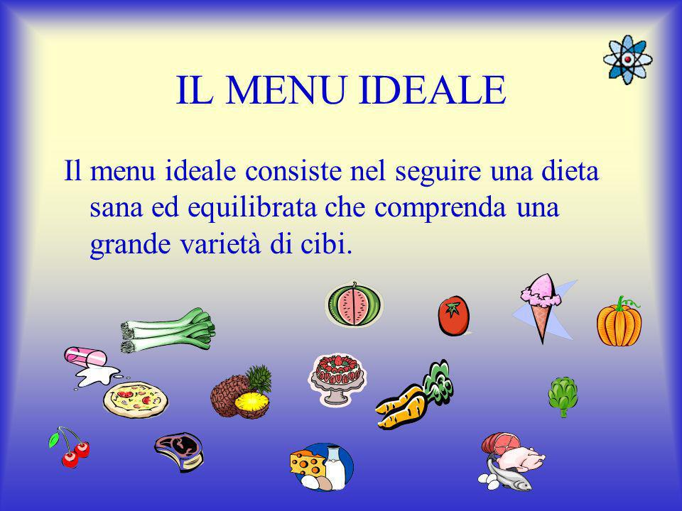 IL MENU IDEALE Il menu ideale consiste nel seguire una dieta sana ed equilibrata che comprenda una grande varietà di cibi.