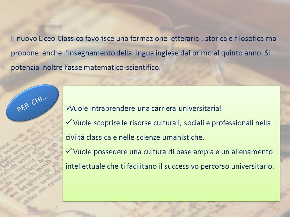Il nuovo Liceo Classico favorisce una formazione letteraria , storica e filosofica ma propone anche l'insegnamento della lingua inglese dal primo al quinto anno. Si potenzia inoltre l'asse matematico-scientifico.