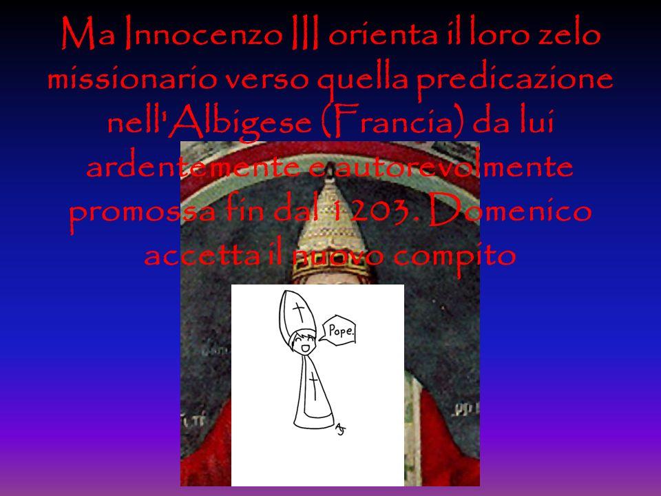 Ma Innocenzo III orienta il loro zelo missionario verso quella predicazione nell Albigese (Francia) da lui ardentemente e autorevolmente promossa fin dal 1203.
