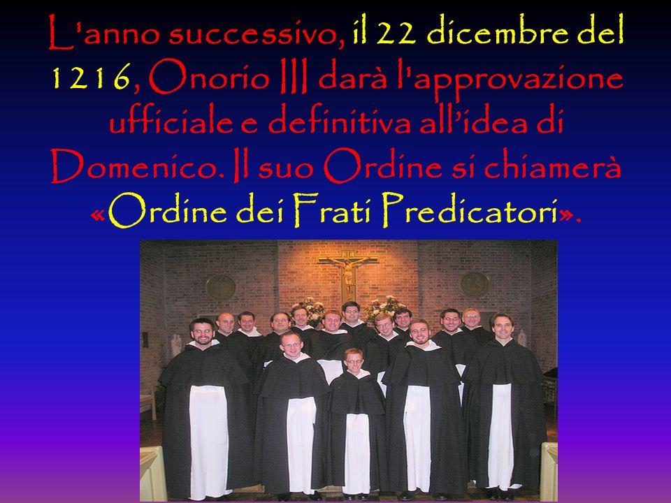L anno successivo, il 22 dicembre del 1216, Onorio III darà l approvazione ufficiale e definitiva all'idea di Domenico.
