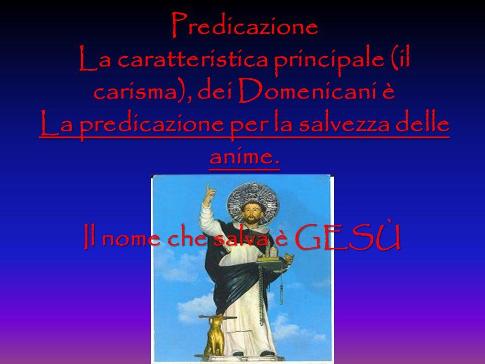 Predicazione La caratteristica principale (il carisma), dei Domenicani è La predicazione per la salvezza delle anime.