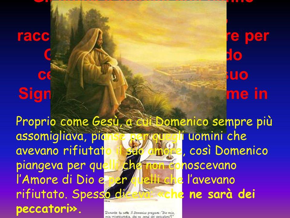 Gli amici e fratelli, che hanno conosciuto Domenico, raccontano, che il suo amore per Gesu' era tale che quando celebrava la Messa, del suo Signore, egli versasse lacrime in abbondanza.
