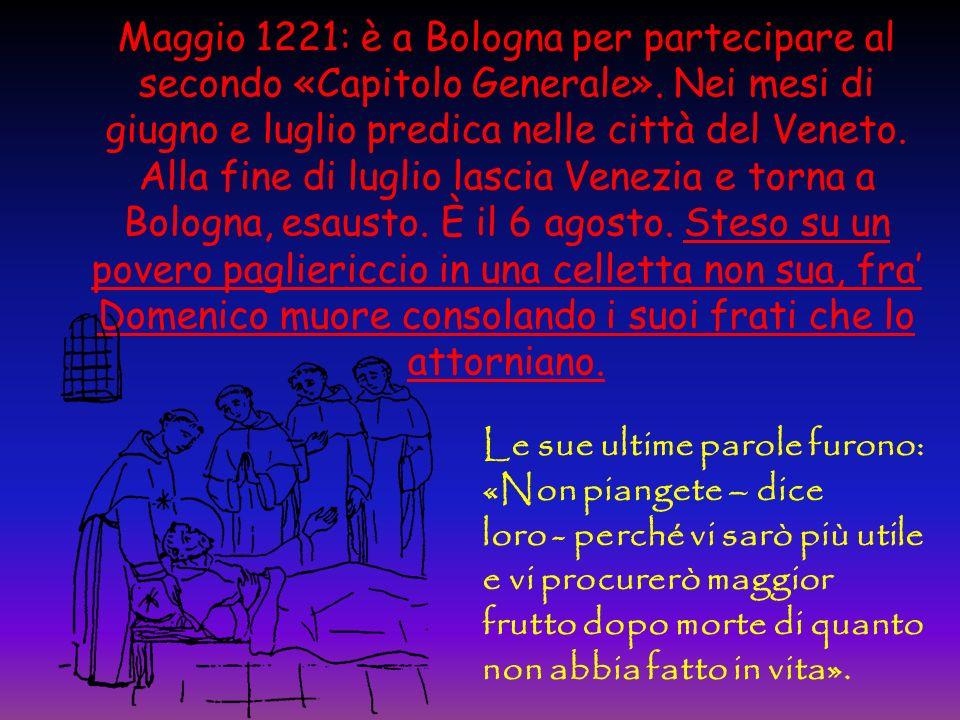 Maggio 1221: è a Bologna per partecipare al secondo «Capitolo Generale». Nei mesi di giugno e luglio predica nelle città del Veneto. Alla fine di luglio lascia Venezia e torna a Bologna, esausto. È il 6 agosto. Steso su un povero pagliericcio in una celletta non sua, fra' Domenico muore consolando i suoi frati che lo attorniano.