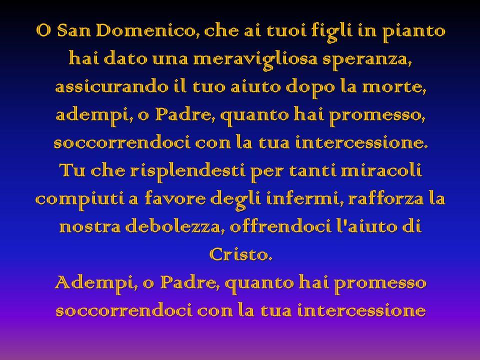 O San Domenico, che ai tuoi figli in pianto hai dato una meravigliosa speranza, assicurando il tuo aiuto dopo la morte, adempi, o Padre, quanto hai promesso, soccorrendoci con la tua intercessione.