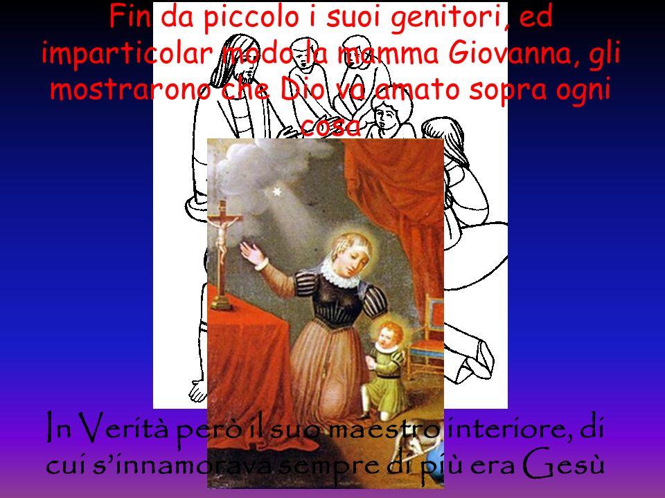 Fin da piccolo i suoi genitori, ed imparticolar modo la mamma Giovanna, gli mostrarono che Dio va amato sopra ogni cosa