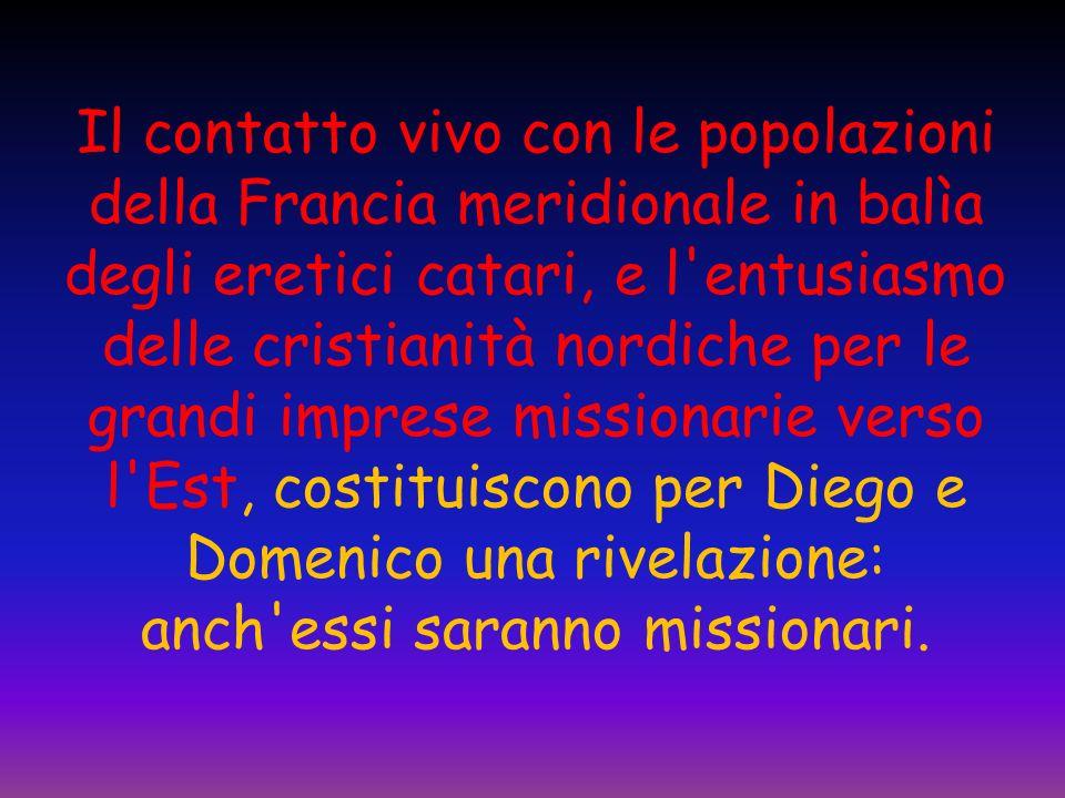 Il contatto vivo con le popolazioni della Francia meridionale in balìa degli eretici catari, e l entusiasmo delle cristianità nordiche per le grandi imprese missionarie verso l Est, costituiscono per Diego e Domenico una rivelazione: anch essi saranno missionari.
