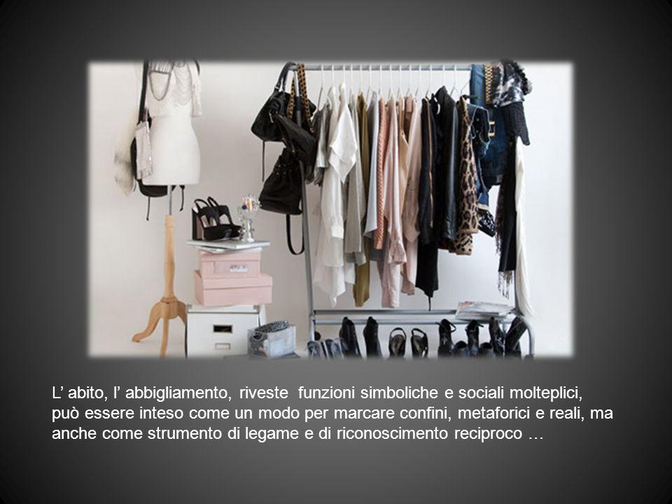 L' abito, l' abbigliamento, riveste funzioni simboliche e sociali molteplici, può essere inteso come un modo per marcare confini, metaforici e reali, ma anche come strumento di legame e di riconoscimento reciproco …