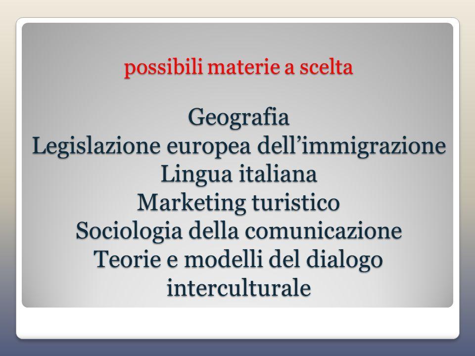 possibili materie a scelta Geografia Legislazione europea dell'immigrazione Lingua italiana Marketing turistico Sociologia della comunicazione Teorie e modelli del dialogo interculturale