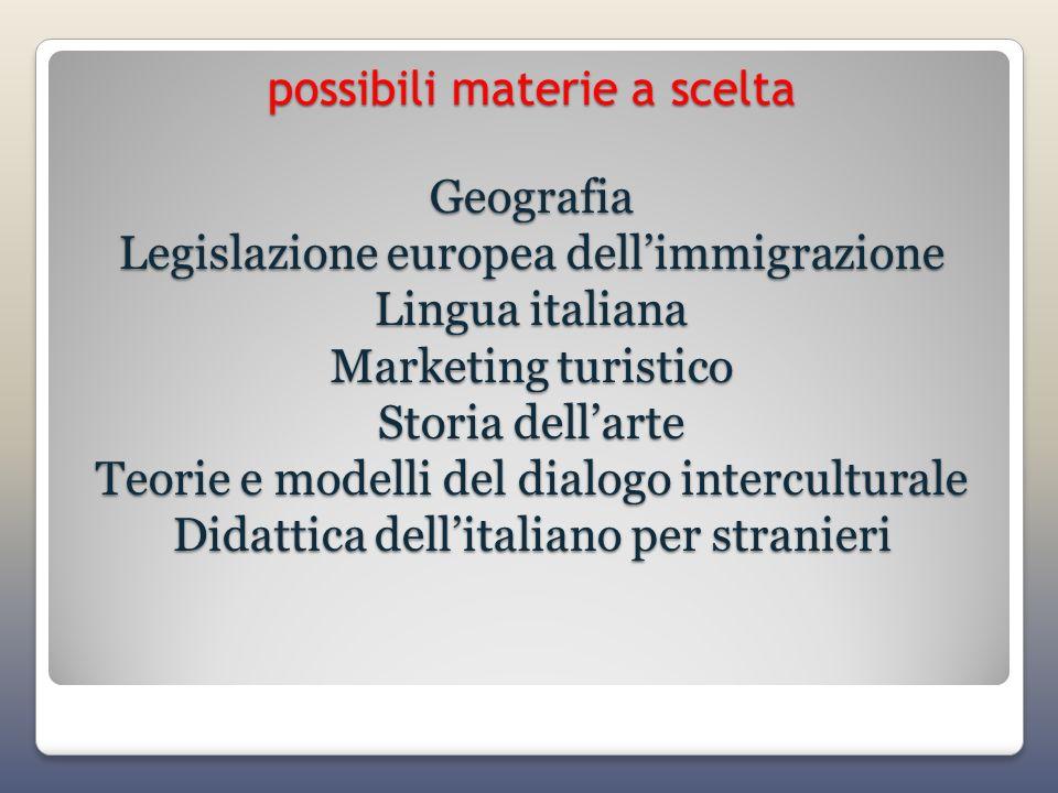 possibili materie a scelta Geografia Legislazione europea dell'immigrazione Lingua italiana Marketing turistico Storia dell'arte Teorie e modelli del dialogo interculturale Didattica dell'italiano per stranieri