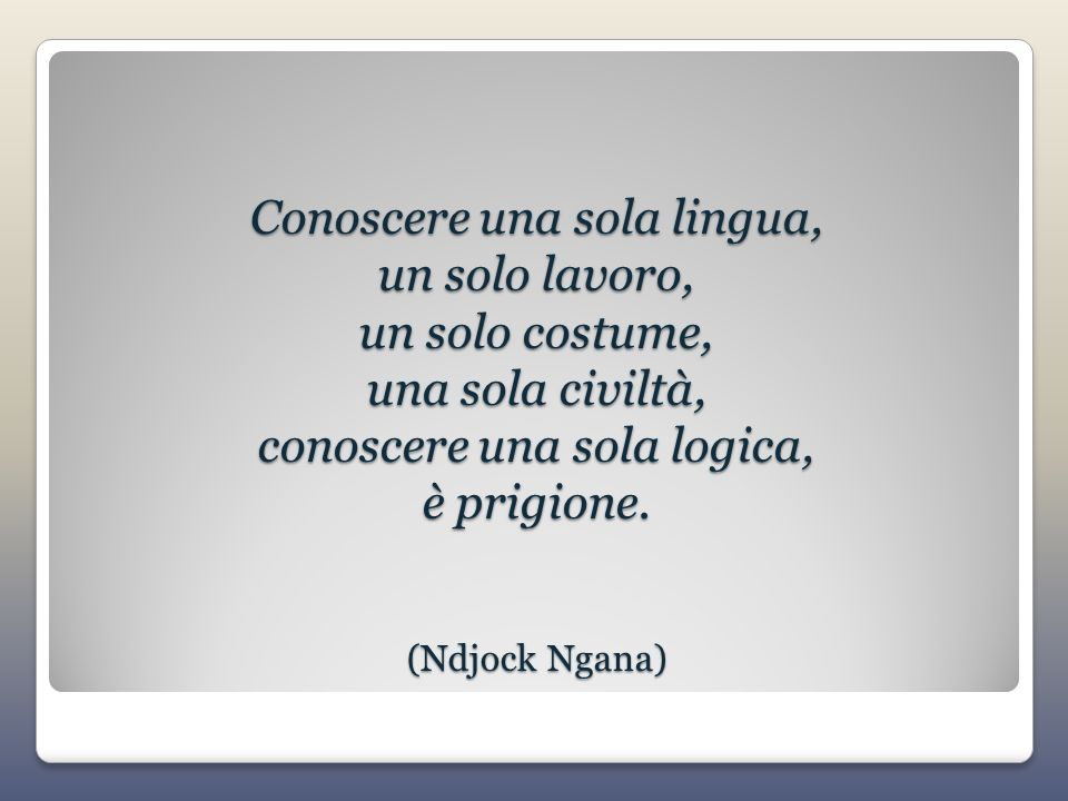 Conoscere una sola lingua, un solo lavoro, un solo costume, una sola civiltà, conoscere una sola logica, è prigione.