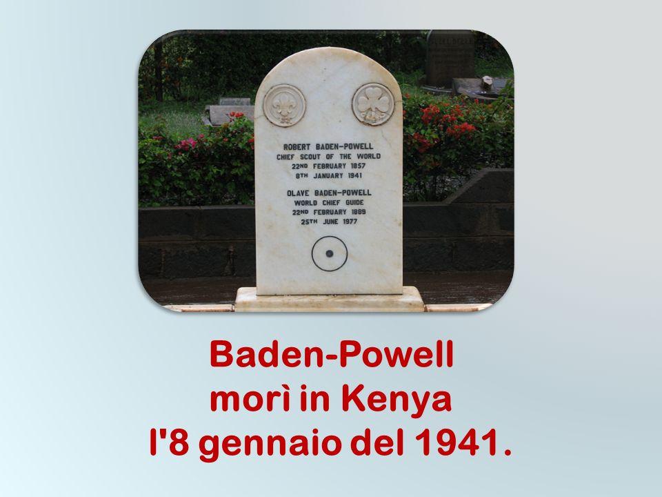 Baden-Powell morì in Kenya l 8 gennaio del 1941.