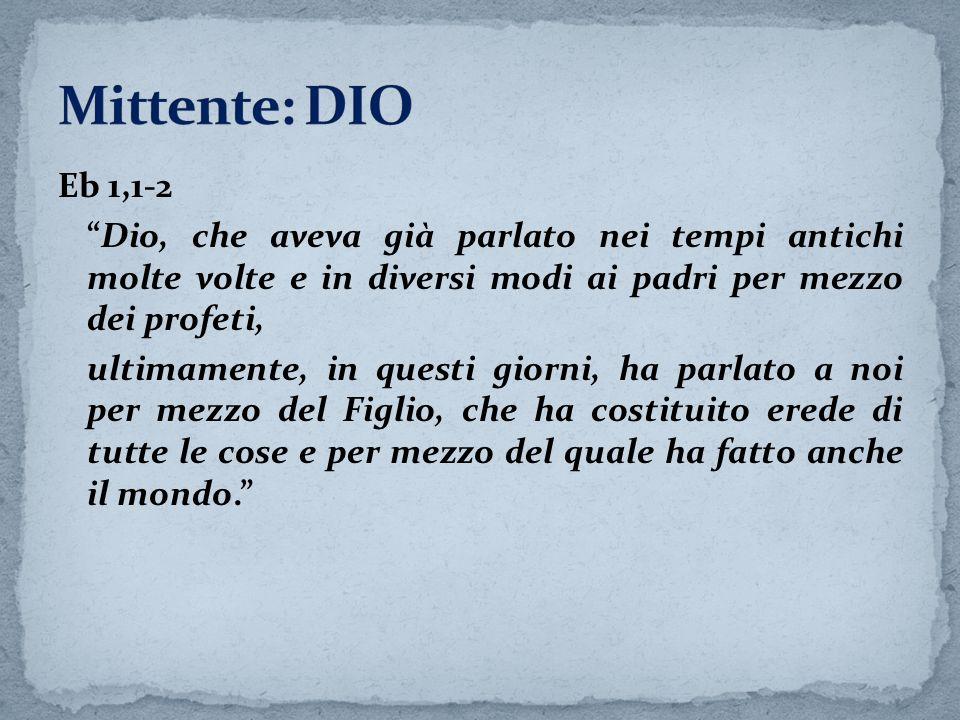 Mittente: DIOEb 1,1-2. Dio, che aveva già parlato nei tempi antichi molte volte e in diversi modi ai padri per mezzo dei profeti,