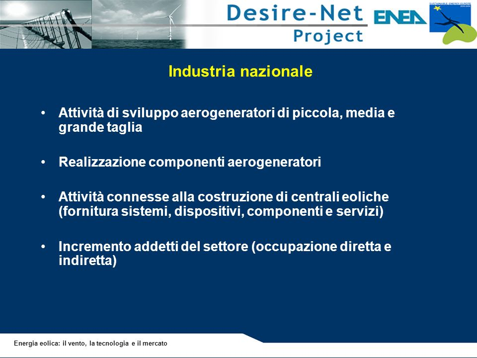 Industria nazionale Attività di sviluppo aerogeneratori di piccola, media e grande taglia. Realizzazione componenti aerogeneratori.